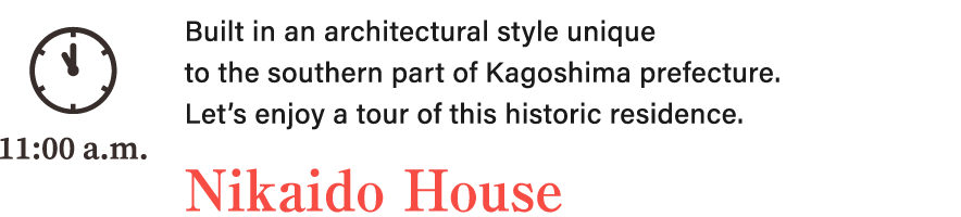 Built in an architectural style unique to the southern part of Kagoshima prefecture. Let's enjoy a tour of this historic residence. Nikaido House