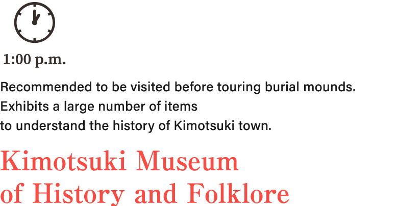 Recommended to be visited before touring burial mounds. Exhibits a large number of items to understand the history of Kimotsuki town. Kimotsuki Museum of History and Folklore